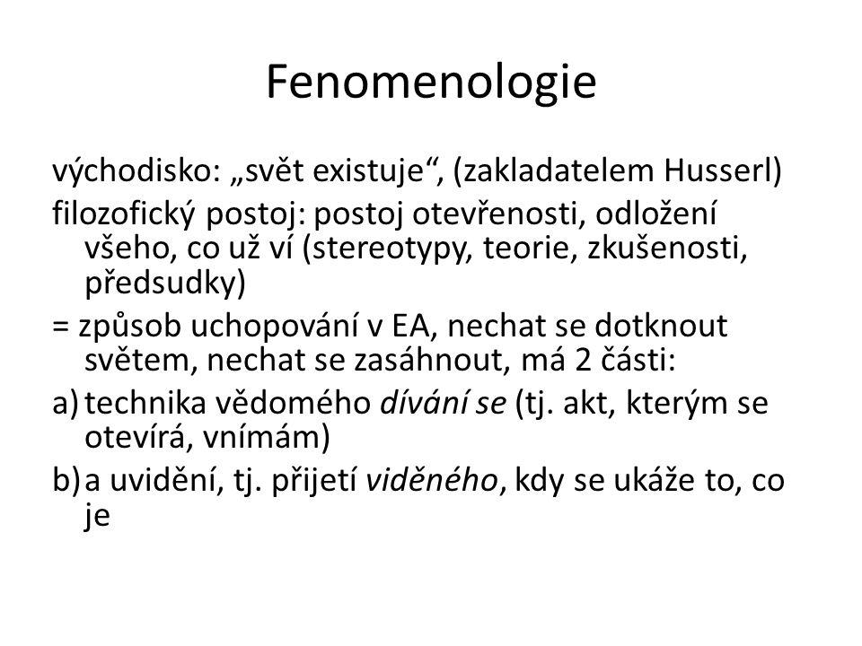 """Fenomenologie východisko: """"svět existuje"""", (zakladatelem Husserl) filozofický postoj: postoj otevřenosti, odložení všeho, co už ví (stereotypy, teorie"""
