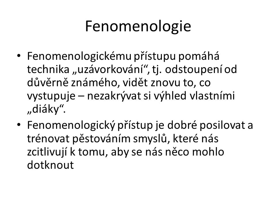 """Fenomenologie Fenomenologickému přístupu pomáhá technika """"uzávorkování"""", tj. odstoupení od důvěrně známého, vidět znovu to, co vystupuje – nezakrývat"""