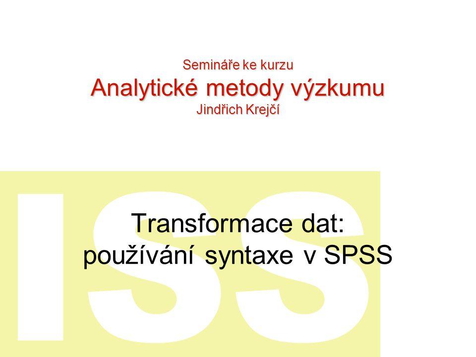 ISS Transformace dat: používání syntaxe v SPSS Semináře ke kurzu Analytické metody výzkumu Jindřich Krejčí