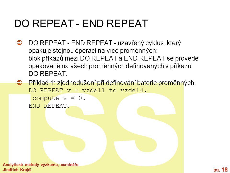 ISS Analytické metody výzkumu, semináře Jindřich Krejčí Str. 18 DO REPEAT - END REPEAT  DO REPEAT - END REPEAT - uzavřený cyklus, který opakuje stejn