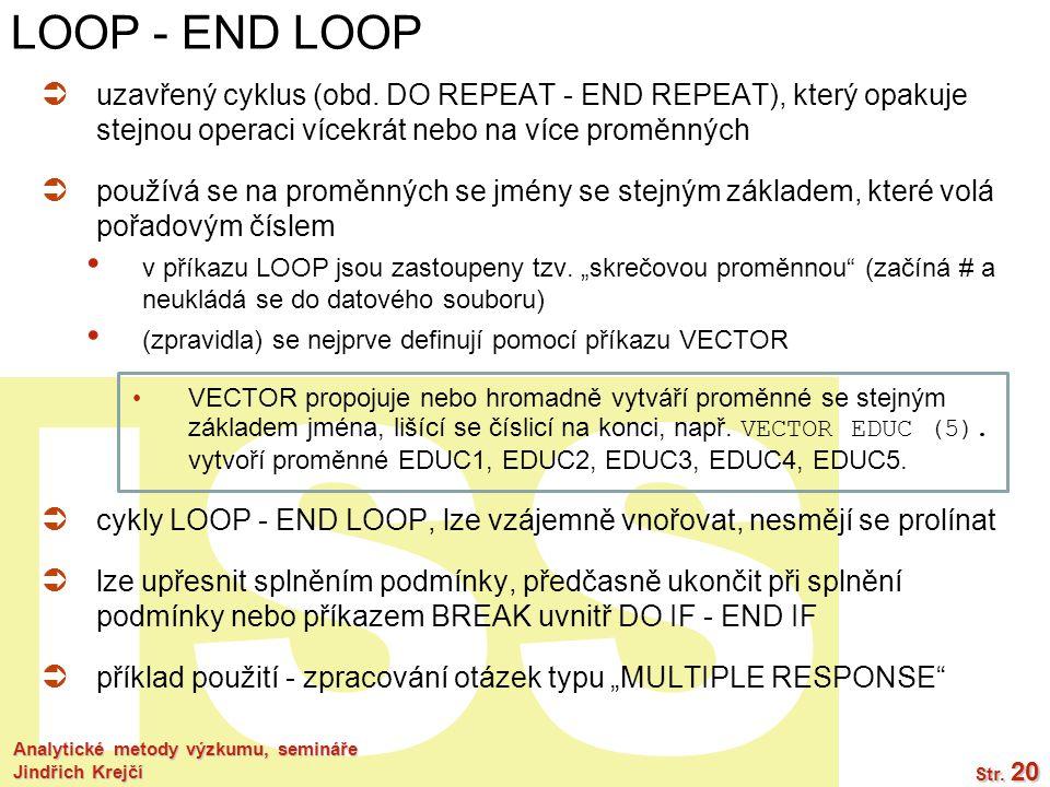 ISS Analytické metody výzkumu, semináře Jindřich Krejčí Str. 20 LOOP - END LOOP  uzavřený cyklus (obd. DO REPEAT - END REPEAT), který opakuje stejnou