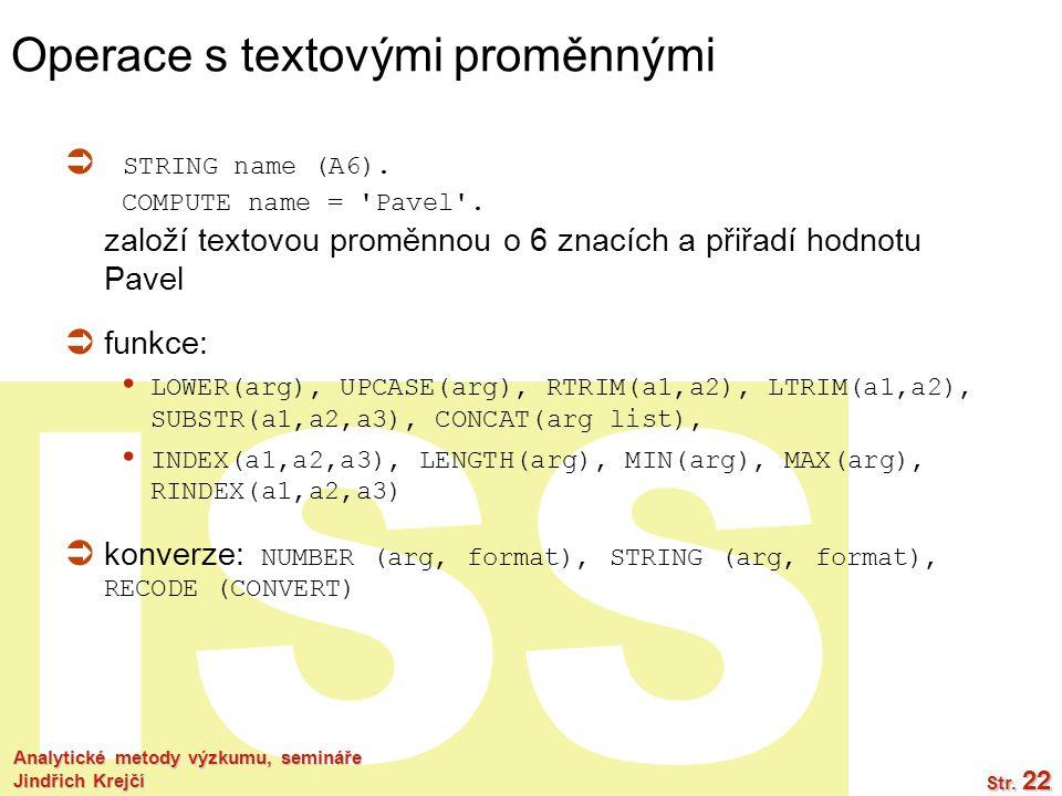 ISS Operace s textovými proměnnými  STRING name (A6). COMPUTE name = 'Pavel'. založí textovou proměnnou o 6 znacích a přiřadí hodnotu Pavel  funkce: