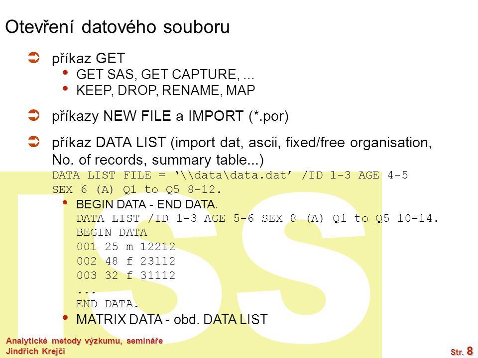 ISS Analytické metody výzkumu, semináře Jindřich Krejčí Str. 8 Otevření datového souboru  příkaz GET GET SAS, GET CAPTURE,... KEEP, DROP, RENAME, MAP