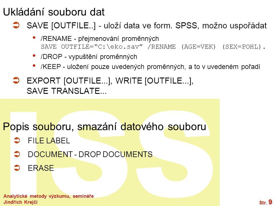 ISS Analytické metody výzkumu, semináře Jindřich Krejčí Str. 9 Ukládání souboru dat  SAVE [OUTFILE..] - uloží data ve form. SPSS, možno uspořádat /RE