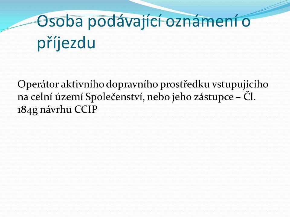 Osoba podávající oznámení o příjezdu Operátor aktivního dopravního prostředku vstupujícího na celní území Společenství, nebo jeho zástupce – Čl.