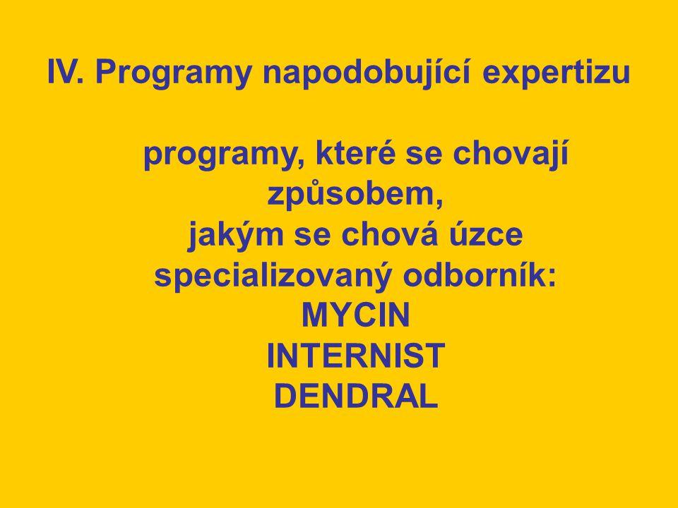 IV. Programy napodobující expertizu programy, které se chovají způsobem, jakým se chová úzce specializovaný odborník: MYCIN INTERNIST DENDRAL