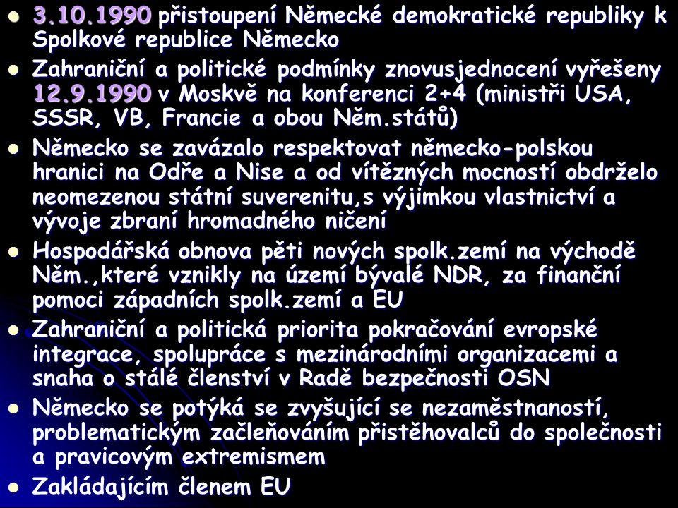 3.10.1990 přistoupení Německé demokratické republiky k Spolkové republice Německo 3.10.1990 přistoupení Německé demokratické republiky k Spolkové republice Německo Zahraniční a politické podmínky znovusjednocení vyřešeny 12.9.1990 v Moskvě na konferenci 2+4 (ministři USA, SSSR, VB, Francie a obou Něm.států) Zahraniční a politické podmínky znovusjednocení vyřešeny 12.9.1990 v Moskvě na konferenci 2+4 (ministři USA, SSSR, VB, Francie a obou Něm.států) Německo se zavázalo respektovat německo-polskou hranici na Odře a Nise a od vítězných mocností obdrželo neomezenou státní suverenitu,s výjimkou vlastnictví a vývoje zbraní hromadného ničení Německo se zavázalo respektovat německo-polskou hranici na Odře a Nise a od vítězných mocností obdrželo neomezenou státní suverenitu,s výjimkou vlastnictví a vývoje zbraní hromadného ničení Hospodářská obnova pěti nových spolk.zemí na východě Něm.,které vznikly na území bývalé NDR, za finanční pomoci západních spolk.zemí a EU Hospodářská obnova pěti nových spolk.zemí na východě Něm.,které vznikly na území bývalé NDR, za finanční pomoci západních spolk.zemí a EU Zahraniční a politická priorita pokračování evropské integrace, spolupráce s mezinárodními organizacemi a snaha o stálé členství v Radě bezpečnosti OSN Zahraniční a politická priorita pokračování evropské integrace, spolupráce s mezinárodními organizacemi a snaha o stálé členství v Radě bezpečnosti OSN Německo se potýká se zvyšující se nezaměstnaností, problematickým začleňováním přistěhovalců do společnosti a pravicovým extremismem Německo se potýká se zvyšující se nezaměstnaností, problematickým začleňováním přistěhovalců do společnosti a pravicovým extremismem Zakládajícím členem EU Zakládajícím členem EU