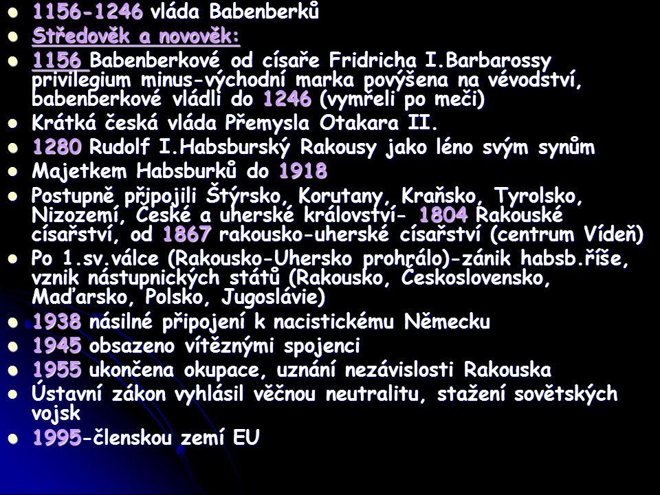 1156-1246 vláda Babenberků 1156-1246 vláda Babenberků Středověk a novověk: Středověk a novověk: 1156 Babenberkové od císaře Fridricha I.Barbarossy privilegium minus-východní marka povýšena na vévodství, babenberkové vládli do 1246 (vymřeli po meči) 1156 Babenberkové od císaře Fridricha I.Barbarossy privilegium minus-východní marka povýšena na vévodství, babenberkové vládli do 1246 (vymřeli po meči) Krátká česká vláda Přemysla Otakara II.