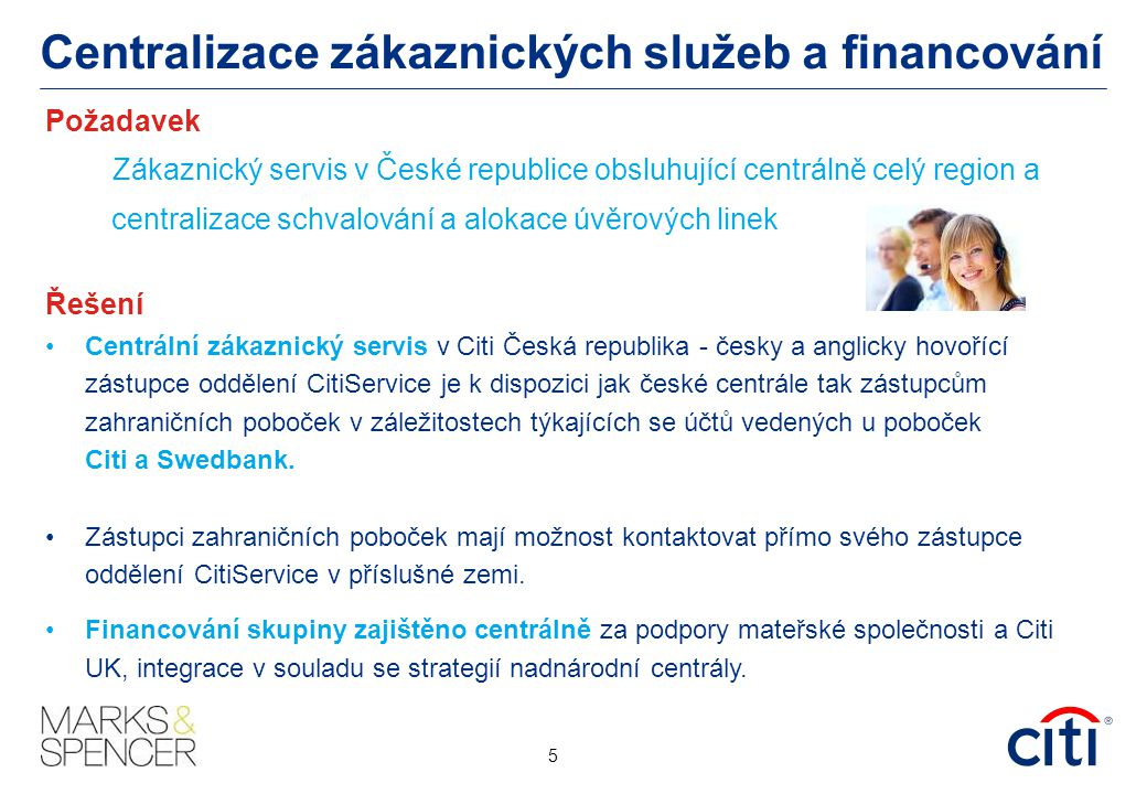 Centralizace zákaznických služeb a financování Požadavek Zákaznický servis v České republice obsluhující centrálně celý region a centralizace schvalování a alokace úvěrových linek Řešení Centrální zákaznický servis v Citi Česká republika - česky a anglicky hovořící zástupce oddělení CitiService je k dispozici jak české centrále tak zástupcům zahraničních poboček v záležitostech týkajících se účtů vedených u poboček Citi a Swedbank.