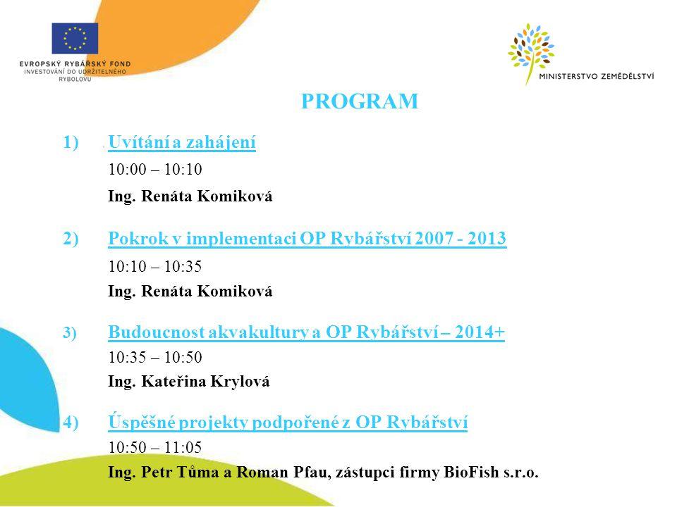 PROGRAM 1) Uvítání a zahájení 10:00 – 10:10 Ing. Renáta Komiková 2)Pokrok v implementaci OP Rybářství 2007 - 2013 10:10 – 10:35 Ing. Renáta Komiková 3