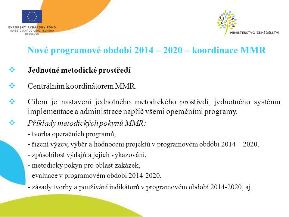 Nové programové období 2014 – 2020 – koordinace MMR  Jednotné metodické prostředí  Centrálním koordinátorem MMR.  Cílem je nastavení jednotného met