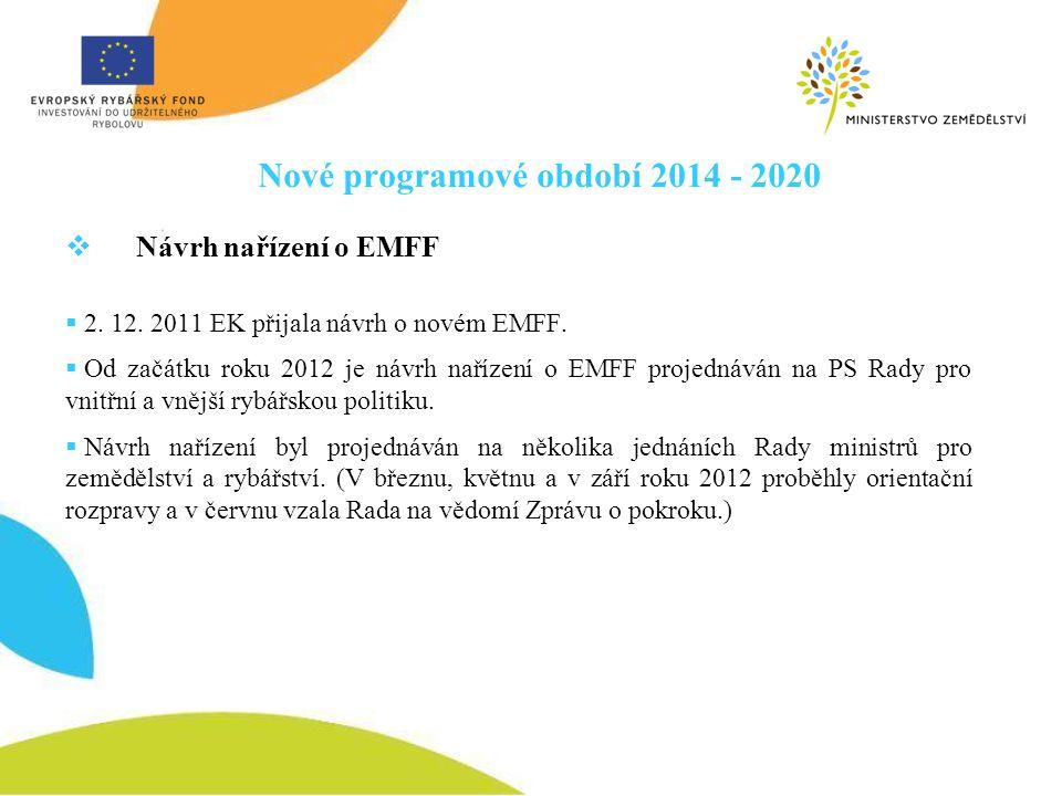 Nové programové období 2014 - 2020  Návrh nařízení o EMFF  2. 12. 2011 EK přijala návrh o novém EMFF.  Od začátku roku 2012 je návrh nařízení o EMF