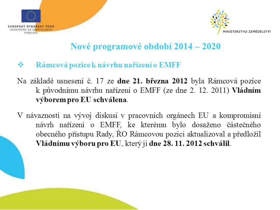 Nové programové období 2014 – 2020  Rámcová pozice k návrhu nařízení o EMFF Na základě usnesení č. 17 ze dne 21. března 2012 byla Rámcová pozice k pů