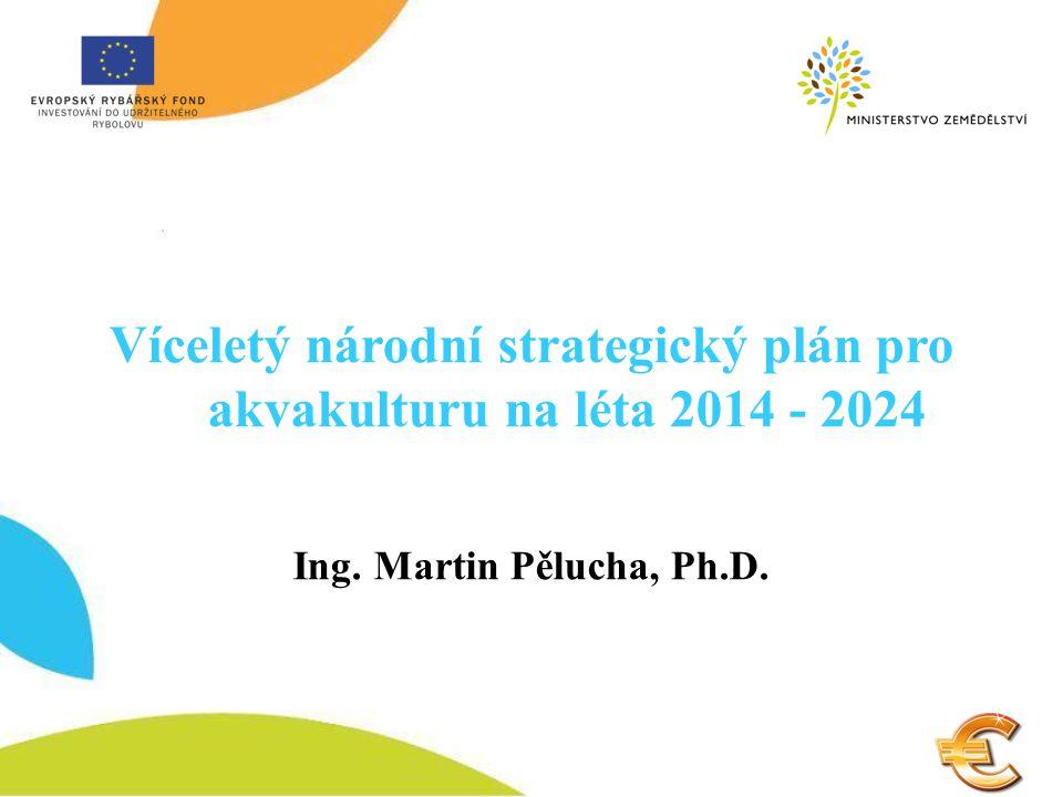 Víceletý národní strategický plán pro akvakulturu na léta 2014 - 2024 Ing. Martin Pělucha, Ph.D.