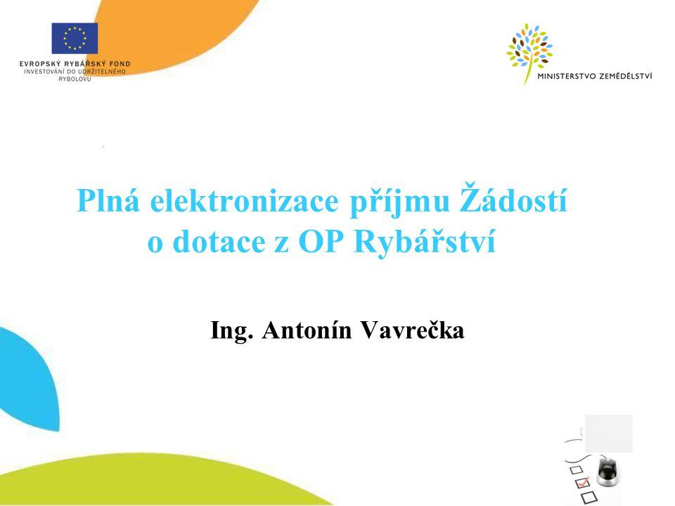Plná elektronizace příjmu Žádostí o dotace z OP Rybářství Ing. Antonín Vavrečka