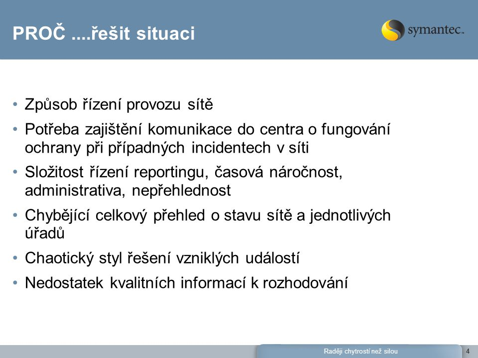 Raději chytrostí než silou15 Intrusion Detection/Prevention Symantec Network Security (SNS) Symantec HIDS Symantec ITA Snort Symantec Sygate Symantec Critical System Protection Cisco IDS Cisco Security Agents TippingPoint NIPS Enterasys Network Dragon eEye Retina JuniperIDP ISS Siteprotector McAfee Intrushield SourceFire Enterprise AV Solutions Symantec AntiVirus Symantec Client Security Symantec Mail Security for Exchange Symantec Mail Security for Lotus Domino Symantec Mail Security for SMTP McAfee EPO McAfee GroupShield McAfee VirusScan Trend Micro Control Manager (TMCM) Trend Micro OfficeScan Trend Server Protect Information Server Trend Interscan Messaging Security Suite Trend Scanmail for Exchange Trend Scanmail for Notes Trend Interscan Viruswall Trend Interscan Web Security Suite Identifty Management Microsoft Windows DHCP Microsoft Operations Manager Microsoft Active Directory RSA SecurID Cisco ACS Routers, Switches and VPN Cisco IOS Juniper VPN CyberGuard Cisco VPN 3000 Concentrator Vulnerability/Policy Scanners Symantec ESM Symantec Bindview Nessus nCircle Qualys QualysGuard StillSecure VAM Operating systems Microsoft Windows Event Log Solaris OS Collector Sun BSM SUSE Linux Debian Linux RedHat Linux IBM AIX HP/UX Tandem SELinux IPTables Firewalls Symantec Gateway Security Cisco PIX Cisco FWSM Nokia FW Juniper NetScreen Firewall Checkpoint Firewall-1 Nortel Contivity Fortinet Fortigate SunScreen Microsoft Windows Firewall Microsoft ISA Other Cisco Netflow Fox Server Control Blue Lance LT Auditor PassGo UPM Kiwi Syslog Generic Syslog Symantec Cyberwolf Symantec Wholesecurity Databases Oracle Security Logs (9i & 10g) MS SQL Server Logs Web servers, Filters and Proxies Apache Web Server IBM Websphere Bluecoat Proxy Microsoft ISA Microsoft IIS Sun One WebServer Event Collectors - Over 120 Supported Products (partial list)