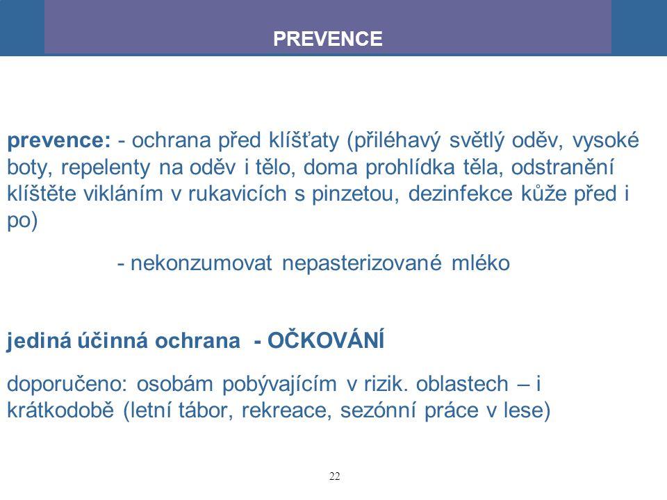 22 prevence: - ochrana před klíšťaty (přiléhavý světlý oděv, vysoké boty, repelenty na oděv i tělo, doma prohlídka těla, odstranění klíštěte vikláním