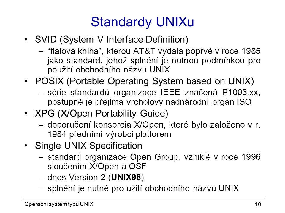 Operační systém typu UNIX 10 Standardy UNIXu SVID (System V Interface Definition) – fialová kniha , kterou AT&T vydala poprvé v roce 1985 jako standard, jehož splnění je nutnou podmínkou pro použití obchodního názvu UNIX POSIX (Portable Operating System based on UNIX) –série standardů organizace IEEE značená P1003.xx, postupně je přejímá vrcholový nadnárodní orgán ISO XPG (X/Open Portability Guide) –doporučení konsorcia X/Open, které bylo založeno v r.
