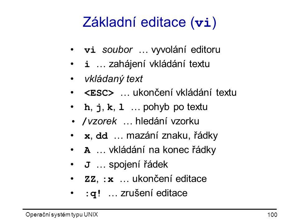 Operační systém typu UNIX 100 Základní editace ( vi ) vi soubor … vyvolání editoru i … zahájení vkládání textu vkládaný text … ukončení vkládání textu h, j, k, l … pohyb po textu / vzorek … hledání vzorku x, dd … mazání znaku, řádky A … vkládání na konec řádky J … spojení řádek ZZ, :x … ukončení editace :q.