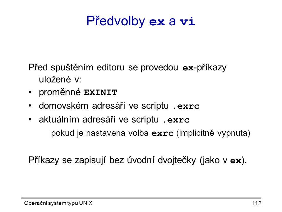 Operační systém typu UNIX 112 Předvolby ex a vi Před spuštěním editoru se provedou ex -příkazy uložené v: proměnné EXINIT domovském adresáři ve scriptu.exrc aktuálním adresáři ve scriptu.exrc pokud je nastavena volba exrc (implicitně vypnuta) Příkazy se zapisují bez úvodní dvojtečky (jako v ex ).