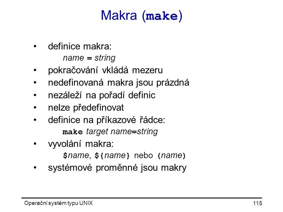 Operační systém typu UNIX 115 Makra ( make ) definice makra: name = string pokračování vkládá mezeru nedefinovaná makra jsou prázdná nezáleží na pořadí definic nelze předefinovat definice na příkazové řádce: make target name = string vyvolání makra: $ name, ${ name } nebo ( name ) systémové proměnné jsou makry