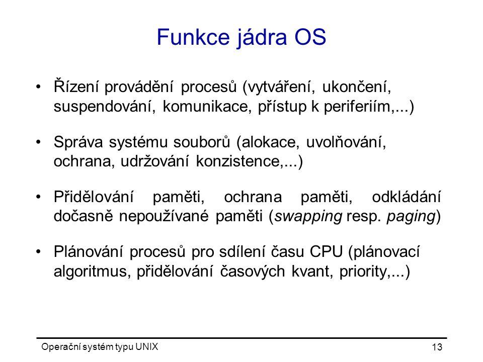 Operační systém typu UNIX 13 Funkce jádra OS Řízení provádění procesů (vytváření, ukončení, suspendování, komunikace, přístup k periferiím,...) Správa systému souborů (alokace, uvolňování, ochrana, udržování konzistence,...) Přidělování paměti, ochrana paměti, odkládání dočasně nepoužívané paměti (swapping resp.