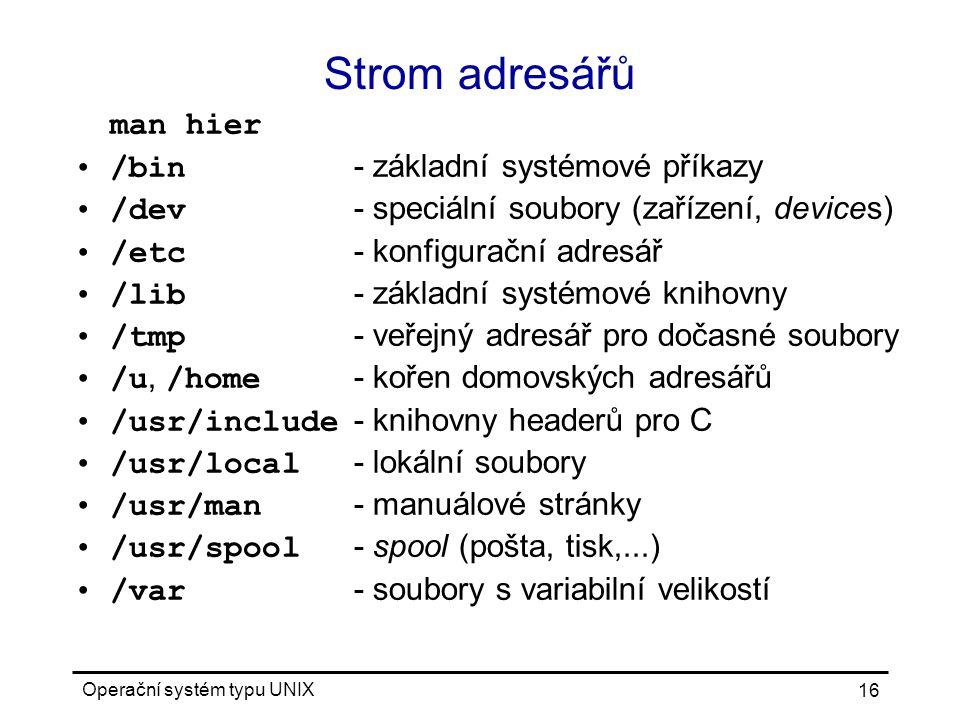 Operační systém typu UNIX 16 Strom adresářů man hier /bin - základní systémové příkazy /dev - speciální soubory (zařízení, devices) /etc - konfigurační adresář /lib - základní systémové knihovny /tmp - veřejný adresář pro dočasné soubory /u, /home - kořen domovských adresářů /usr/include - knihovny headerů pro C /usr/local - lokální soubory /usr/man - manuálové stránky /usr/spool - spool (pošta, tisk,...) /var - soubory s variabilní velikostí