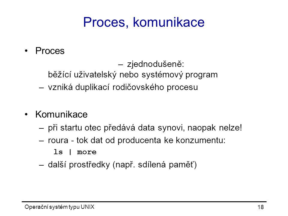 Operační systém typu UNIX 18 Proces, komunikace Proces –zjednodušeně: běžící uživatelský nebo systémový program –vzniká duplikací rodičovského procesu Komunikace –při startu otec předává data synovi, naopak nelze.
