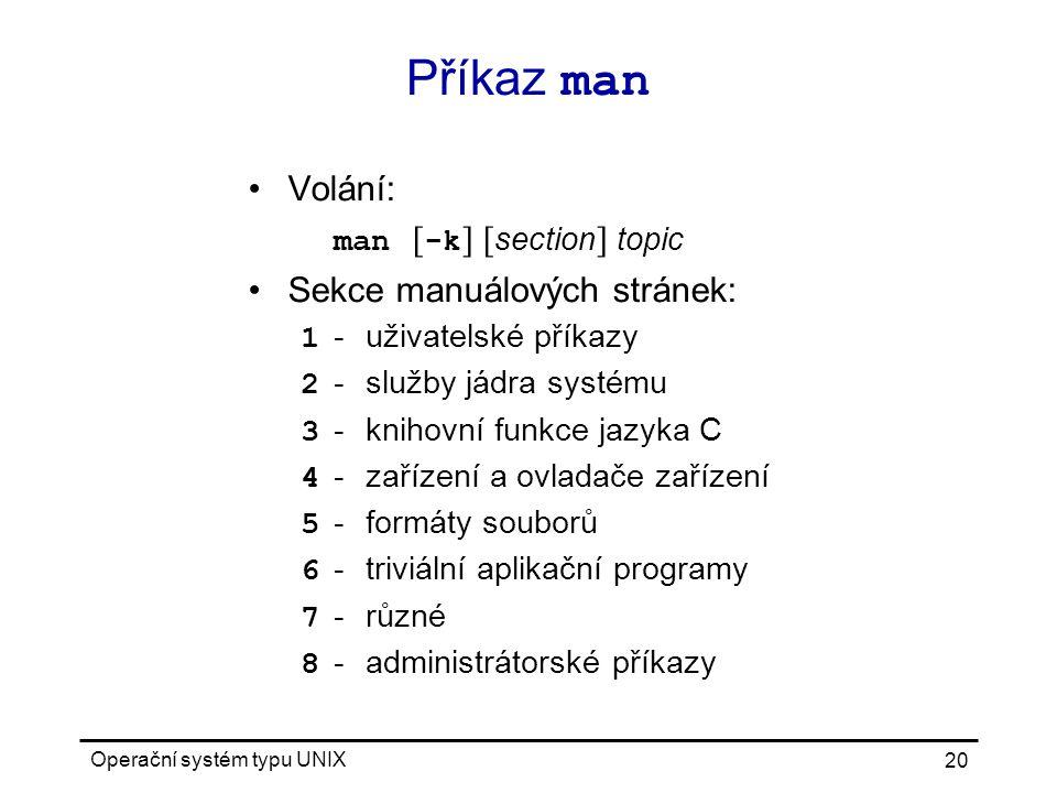 Operační systém typu UNIX 20 Příkaz man Volání: man [ -k ] [ section ] topic Sekce manuálových stránek: 1 -uživatelské příkazy 2 -služby jádra systému 3 -knihovní funkce jazyka C 4 -zařízení a ovladače zařízení 5 -formáty souborů 6 -triviální aplikační programy 7 -různé 8 -administrátorské příkazy