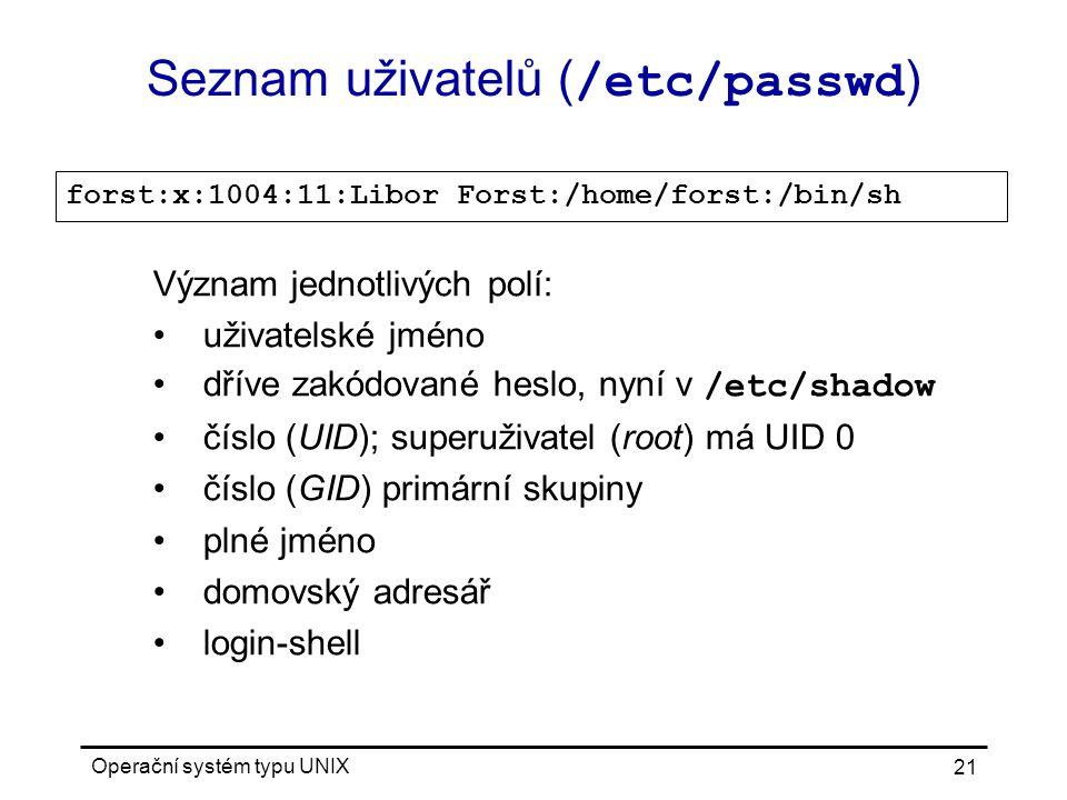 Operační systém typu UNIX 21 Seznam uživatelů ( /etc/passwd ) forst:x:1004:11:Libor Forst:/home/forst:/bin/sh Význam jednotlivých polí: uživatelské jméno dříve zakódované heslo, nyní v /etc/shadow číslo (UID); superuživatel (root) má UID 0 číslo (GID) primární skupiny plné jméno domovský adresář login-shell