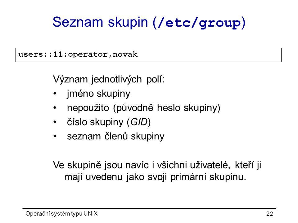 Operační systém typu UNIX 22 Seznam skupin ( /etc/group ) users::11:operator,novak Význam jednotlivých polí: jméno skupiny nepoužito (původně heslo skupiny) číslo skupiny (GID) seznam členů skupiny Ve skupině jsou navíc i všichni uživatelé, kteří ji mají uvedenu jako svoji primární skupinu.