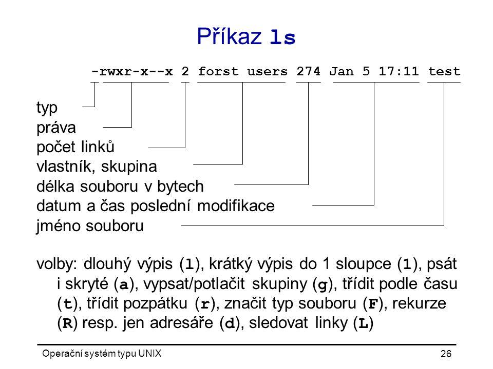 Operační systém typu UNIX 26 typ práva počet linků vlastník, skupina délka souboru v bytech datum a čas poslední modifikace jméno souboru volby: dlouhý výpis ( l ), krátký výpis do 1 sloupce ( 1 ), psát i skryté ( a ), vypsat/potlačit skupiny ( g ), třídit podle času ( t ), třídit pozpátku ( r ), značit typ souboru ( F ), rekurze ( R ) resp.