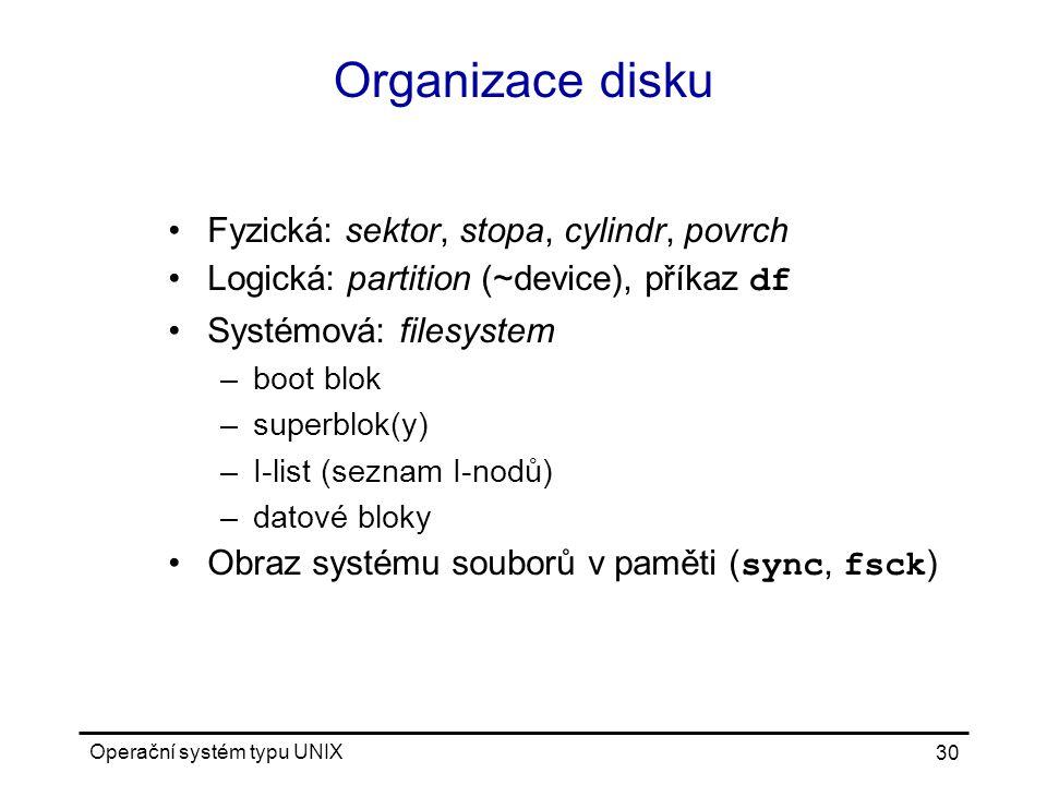 Operační systém typu UNIX 30 Organizace disku Fyzická: sektor, stopa, cylindr, povrch Logická: partition (~device), příkaz df Systémová: filesystem –boot blok –superblok(y) –I-list (seznam I-nodů) –datové bloky Obraz systému souborů v paměti ( sync, fsck )