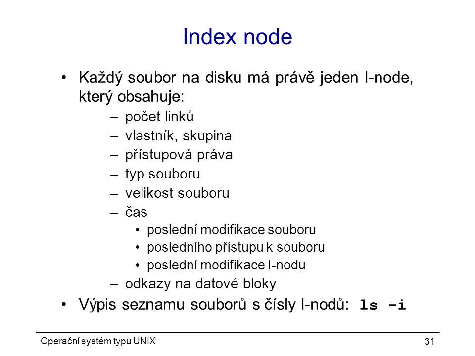Operační systém typu UNIX 31 Index node Každý soubor na disku má právě jeden I-node, který obsahuje: –počet linků –vlastník, skupina –přístupová práva –typ souboru –velikost souboru –čas poslední modifikace souboru posledního přístupu k souboru poslední modifikace I-nodu –odkazy na datové bloky Výpis seznamu souborů s čísly I-nodů: ls -i