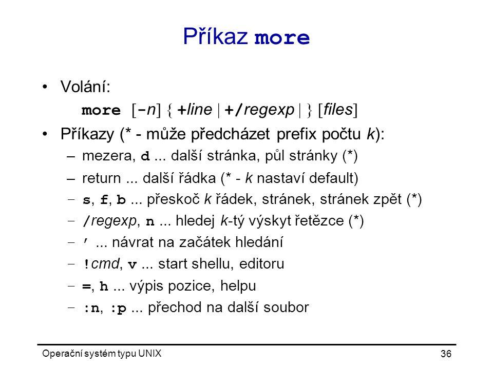 Operační systém typu UNIX 36 Příkaz more Volání: more [ - n ] { + line | +/ regexp | } [ files ] Příkazy (* - může předcházet prefix počtu k): –mezera, d...