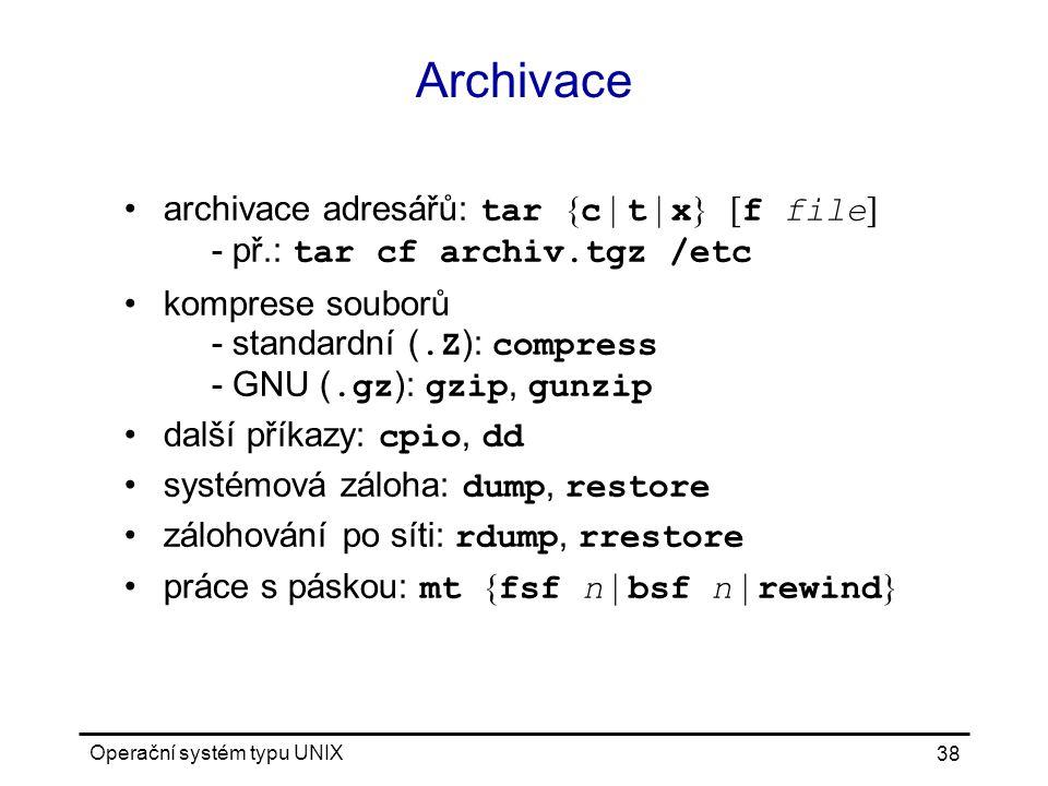 Operační systém typu UNIX 38 Archivace archivace adresářů: tar { c | t | x } [ f file ] - př.: tar cf archiv.tgz /etc komprese souborů - standardní (.Z ): compress - GNU (.gz ): gzip, gunzip další příkazy: cpio, dd systémová záloha: dump, restore zálohování po síti: rdump, rrestore práce s páskou: mt { fsf n | bsf n | rewind }