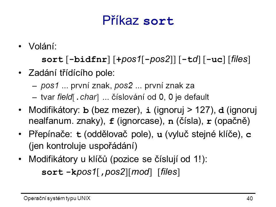 Operační systém typu UNIX 40 Příkaz sort Volání: sort [ -bidfnr ] [ + pos1 [ - pos2 ]] [ -t d ] [ -uc ] [ files ] Zadání třídícího pole: –pos1...