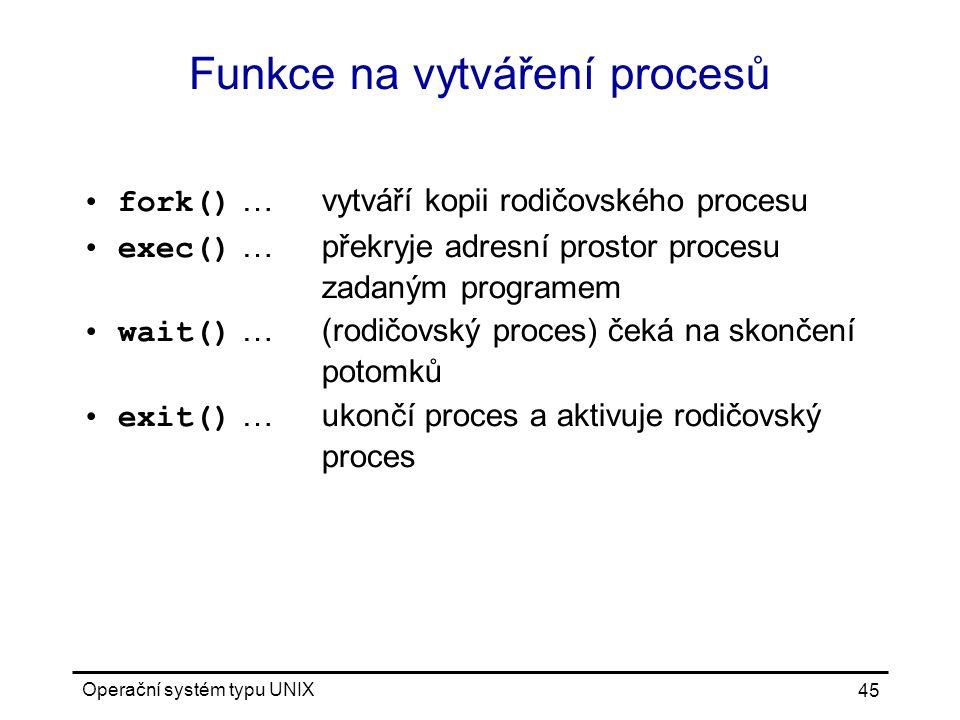 Operační systém typu UNIX 45 Funkce na vytváření procesů fork() …vytváří kopii rodičovského procesu exec() …překryje adresní prostor procesu zadaným programem wait() …(rodičovský proces) čeká na skončení potomků exit() …ukončí proces a aktivuje rodičovský proces