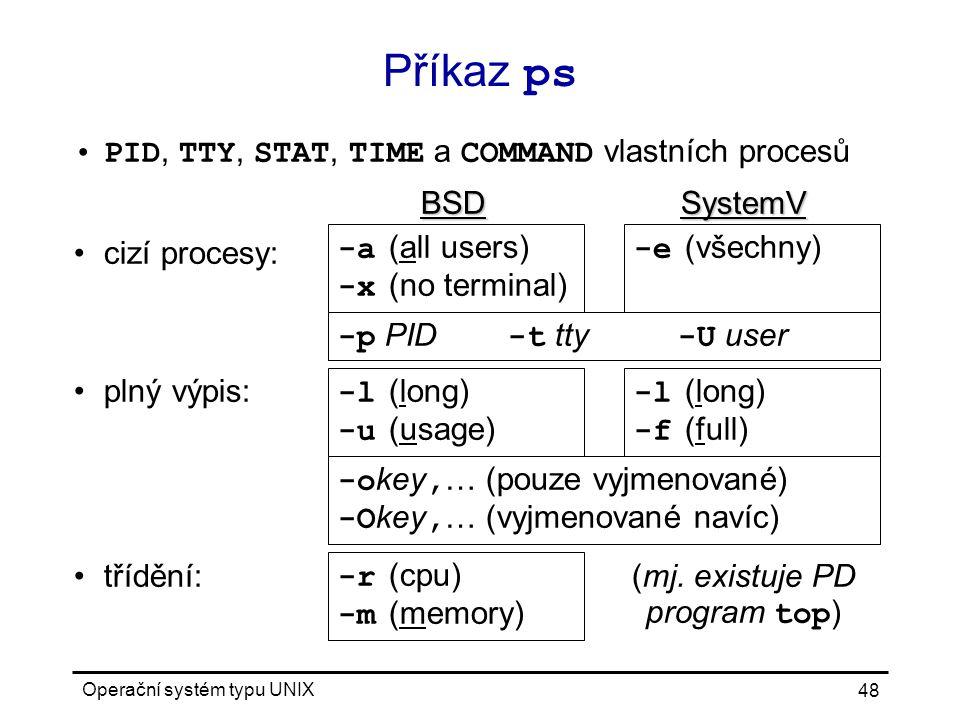 Operační systém typu UNIX 48 Příkaz ps PID, TTY, STAT, TIME a COMMAND vlastních procesů BSDSystemV cizí procesy: plný výpis: třídění:(mj.