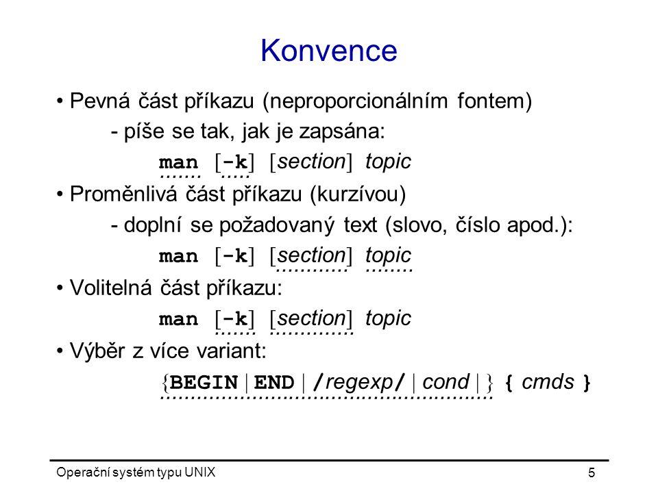 Operační systém typu UNIX 5 Konvence Pevná část příkazu (neproporcionálním fontem) - píše se tak, jak je zapsána: man [ -k ][ section ] topic............