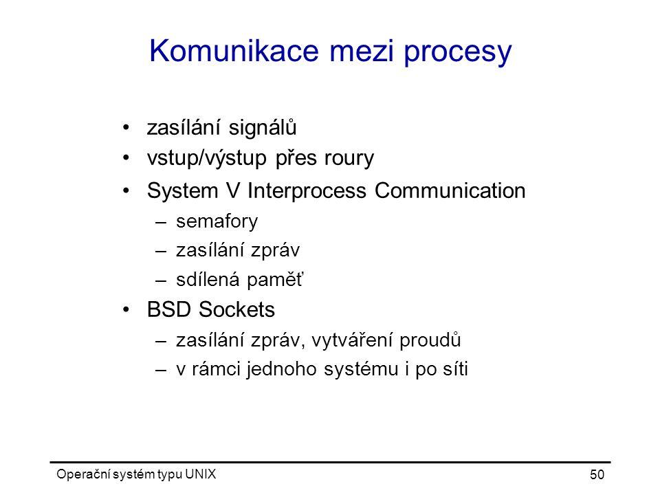 Operační systém typu UNIX 50 Komunikace mezi procesy zasílání signálů vstup/výstup přes roury System V Interprocess Communication –semafory –zasílání zpráv –sdílená paměť BSD Sockets –zasílání zpráv, vytváření proudů –v rámci jednoho systému i po síti