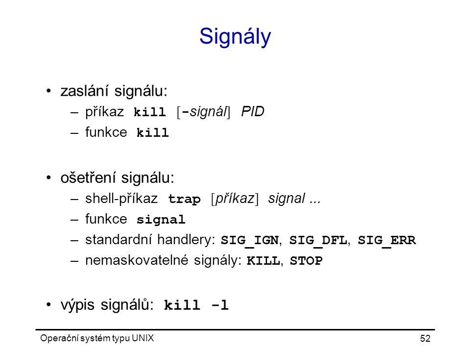 Operační systém typu UNIX 52 Signály zaslání signálu: –příkaz kill [ - signál ] PID –funkce kill ošetření signálu: –shell-příkaz trap [ příkaz ] signal...