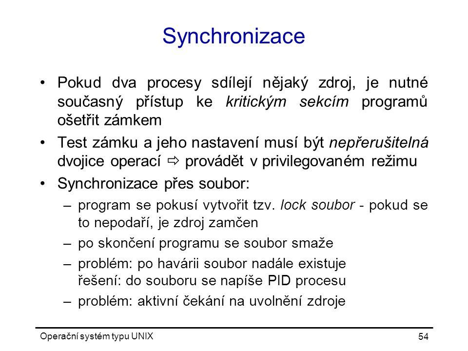 Operační systém typu UNIX 54 Synchronizace Pokud dva procesy sdílejí nějaký zdroj, je nutné současný přístup ke kritickým sekcím programů ošetřit zámkem Test zámku a jeho nastavení musí být nepřerušitelná dvojice operací  provádět v privilegovaném režimu Synchronizace přes soubor: –program se pokusí vytvořit tzv.