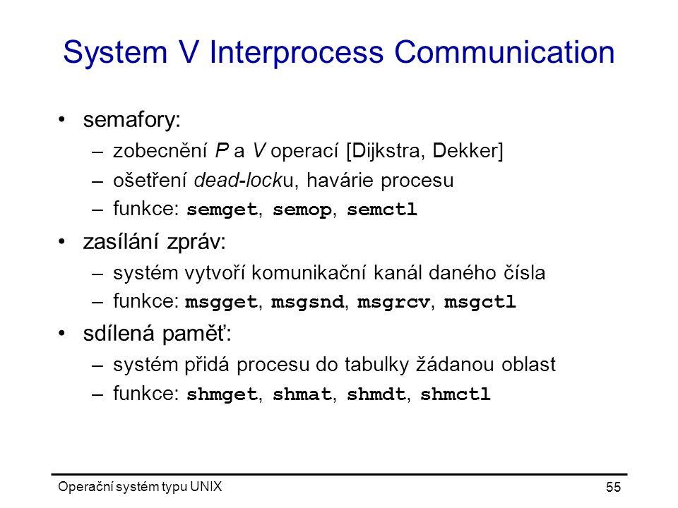 Operační systém typu UNIX 55 System V Interprocess Communication semafory: –zobecnění P a V operací [Dijkstra, Dekker] –ošetření dead-locku, havárie procesu –funkce: semget, semop, semctl zasílání zpráv: –systém vytvoří komunikační kanál daného čísla –funkce: msgget, msgsnd, msgrcv, msgctl sdílená paměť: –systém přidá procesu do tabulky žádanou oblast –funkce: shmget, shmat, shmdt, shmctl