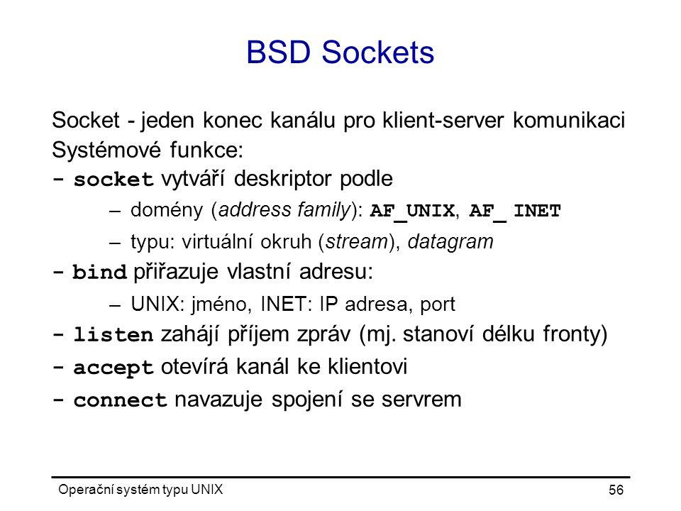 Operační systém typu UNIX 56 BSD Sockets Socket - jeden konec kanálu pro klient-server komunikaci Systémové funkce: -socket vytváří deskriptor podle –domény (address family): AF_UNIX, AF_ INET –typu: virtuální okruh (stream), datagram -bind přiřazuje vlastní adresu: –UNIX: jméno, INET: IP adresa, port -listen zahájí příjem zpráv (mj.