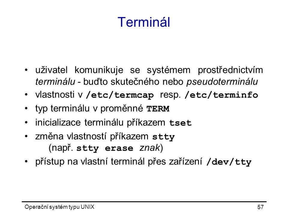 Operační systém typu UNIX 57 Terminál uživatel komunikuje se systémem prostřednictvím terminálu - buďto skutečného nebo pseudoterminálu vlastnosti v /etc/termcap resp.