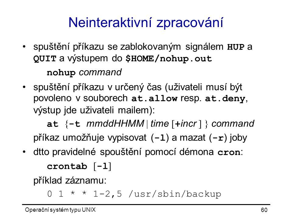 Operační systém typu UNIX 60 Neinteraktivní zpracování spuštění příkazu se zablokovaným signálem HUP a QUIT a výstupem do $HOME/nohup.out nohup command spuštění příkazu v určený čas (uživateli musí být povoleno v souborech at.allow resp.