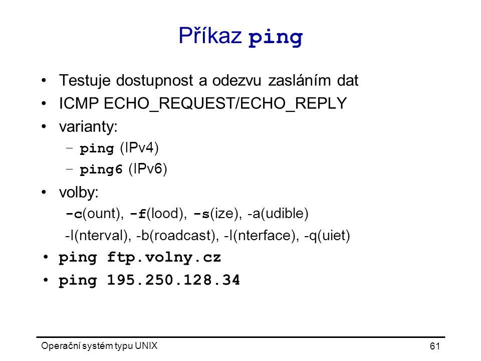 Operační systém typu UNIX 61 Příkaz ping Testuje dostupnost a odezvu zasláním dat ICMP ECHO_REQUEST/ECHO_REPLY varianty: –ping (IPv4) –ping6 (IPv6) volby: -c (ount), -f (lood), -s (ize), -a(udible) -I(nterval), -b(roadcast), -I(nterface), -q(uiet) ping ftp.volny.cz ping 195.250.128.34