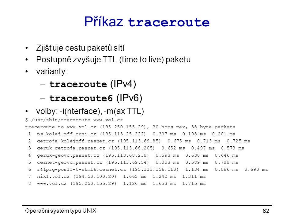 Operační systém typu UNIX 62 Příkaz traceroute Zjišťuje cestu paketů sítí Postupně zvyšuje TTL (time to live) paketu varianty: –traceroute (IPv4) –traceroute6 (IPv6) volby: -i(nterface), -m(ax TTL) $ /usr/sbin/traceroute www.vol.cz traceroute to www.vol.cz (195.250.155.29), 30 hops max, 38 byte packets 1 ns.kolej.mff.cuni.cz (195.113.25.222) 0.307 ms 0.198 ms 0.201 ms 2 getroja-kolejmff.pasnet.cz (195.113.69.85) 0.675 ms 0.713 ms 0.725 ms 3 geruk-getroja.pasnet.cz (195.113.68.205) 0.652 ms 0.497 ms 0.573 ms 4 geruk-geovc.pasnet.cz (195.113.68.238) 0.593 ms 0.630 ms 0.646 ms 5 cesnet-geovc.pasnet.cz (195.113.69.54) 0.803 ms 0.589 ms 0.788 ms 6 r41prg-pos13-0-stm16.cesnet.cz (195.113.156.110) 1.134 ms 0.896 ms 0.690 ms 7 nix1.vol.cz (194.50.100.20) 1.665 ms 1.242 ms 1.311 ms 8 www.vol.cz (195.250.155.29) 1.126 ms 1.653 ms 1.715 ms