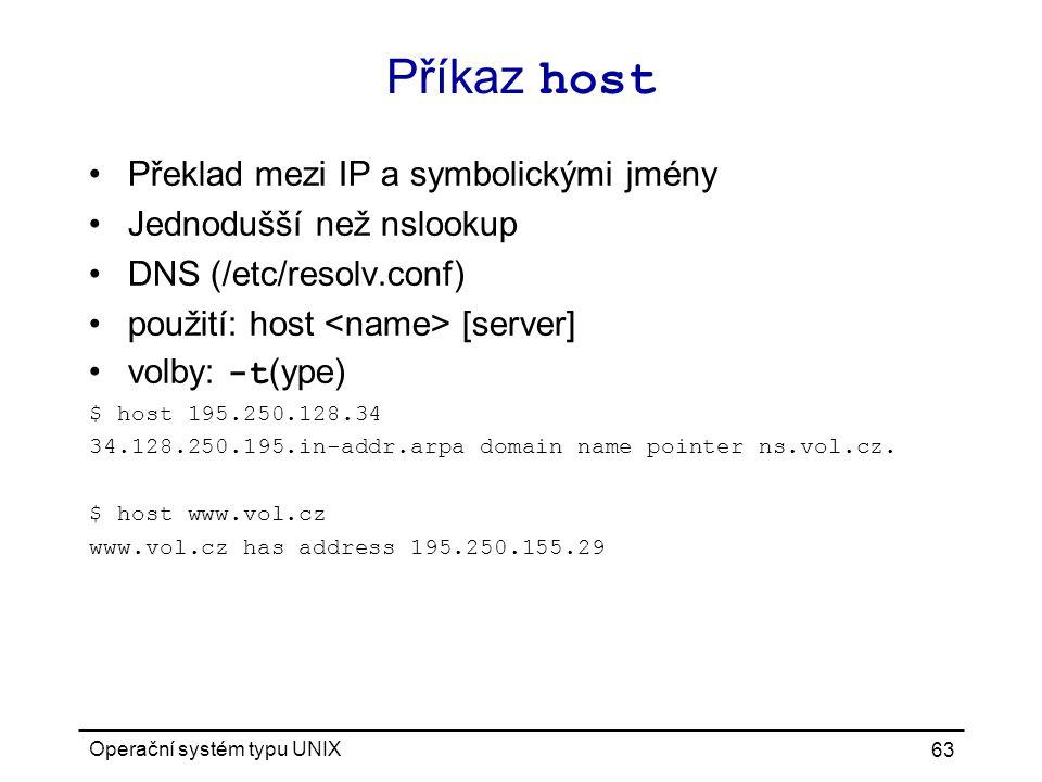 Operační systém typu UNIX 63 Příkaz host Překlad mezi IP a symbolickými jmény Jednodušší než nslookup DNS (/etc/resolv.conf) použití: host [server] volby: -t (ype) $ host 195.250.128.34 34.128.250.195.in-addr.arpa domain name pointer ns.vol.cz.